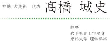 神地 古美術 代表 髙橋城史 経歴岩手県北上市出身 東邦大学 理学部卒
