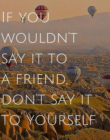 als je het niet teven je vriend zou zeggen, zeg het dan ook niet tegen jezelf