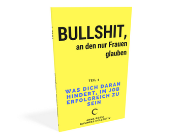 E-Book Bullshit, an den nur Frauen glaube. Was dich daran hindert im Job erfolgreich zu sein. Anna Rossi. Business Kollektiv