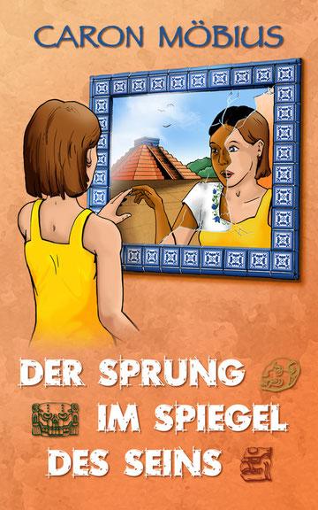 Cover des historischen Maya-Romans 'Der Sprung im Spiegel des Seins' von Caron Möbius