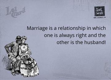 Die Ehe ist eine Beziehung in welcher einer immer Recht hat - und der andere ist der Ehemann