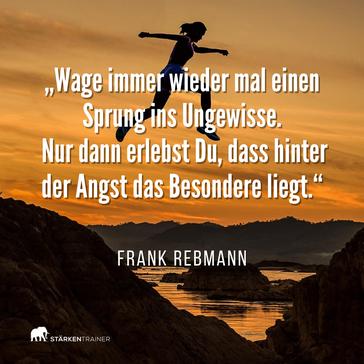 """Zitat Frank Rebmann: """"Wage immer mal wieder einen Sprung ins Ungewisse. Nur dann erlebst Du, dass hinter der Angst das Besondere liegt."""""""