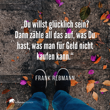 """Zitat Frank Rebmann: """"Du willst glücklich sein? Dann zähle all das auf, was Du hast, was man für Geld nicht kaufen kann."""""""