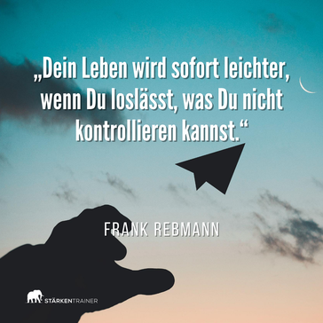 """Zitat Frank Rebmann: """"Dein Leben wird sofort leichter, wenn Du loslässt, was Du nicht kontrollieren kannst."""""""