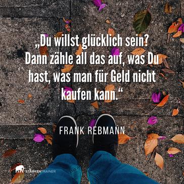 """Motivierendes Zitat: """"Du willst glücklich sein? Dann zähle all das auf, was Du hast, was man für Geld nicht kaufen kann."""" Frank Rebmann"""