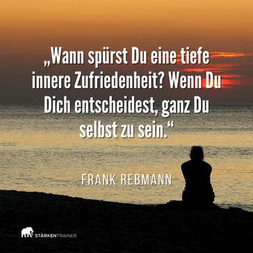 """Motivierendes Zitat: """"Wann spürst Du eine tiefe innere Zufriedenheit? Wenn Du Dich entscheidest, ganz Du selbst zu sein."""" Frank Rebmann"""