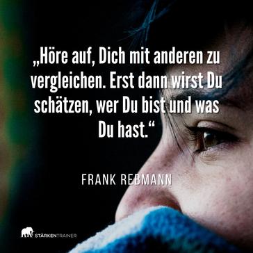 """Zitat Frank Rebmann: """"Höre auf, Dich mit anderen zu vergleichen. Erst dann wirst Du schätzen, wer Du bist und was Du hast."""""""