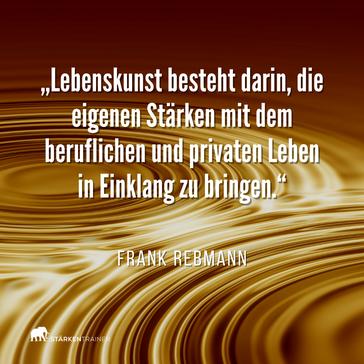 """Motivierendes Zitat: """"Lebenskunst besteht darin, die eigenen Stärken mit dem beruflichen und privaten Leben in Einklang zu bringen."""" Frank Rebmann"""
