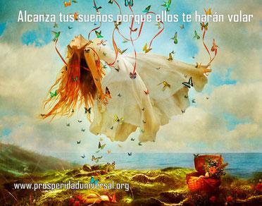 ALCANZA TUS SUEÑOS PORQUE ELLOS TE HARÁN VOLAR - PROSPERIDAD UNIVERSAL -www.prosperidaduniversal.org