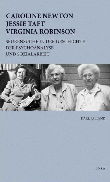 Karl Fallend Caroline Newton, Jessie Taft, Virginia Robinson Spurensuche in der Geschichte der Psychoanalyse und Sozialarbeit