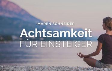Einstiegst-Training in die Praxis der Achtsamkeit - Maren Schneider: Achtsamkeit für Einsteiger