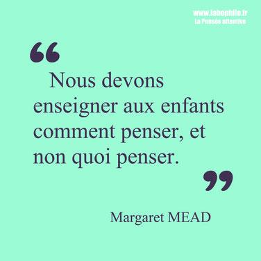 Margaret Mead. Citation enfant éducation. Nous devons enseigner aux enfants comment penser et non quoi penser.