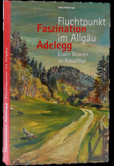 Faszination Adelleg - Fluchtpunkt Allgäu - Erwin Bowien im Kreuzthal