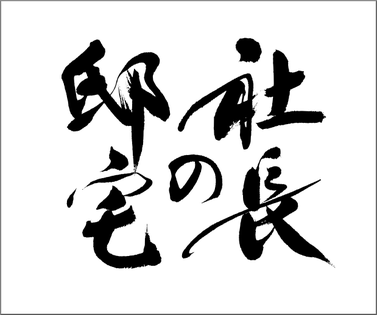 筆文字:社長の邸宅|映像タイトル題字の筆文字|書家へのご注文・依頼でハイクオリティな筆文字を作成