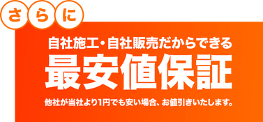 自社施工・自社販売だからできる最安値保証。他社が当社より1円でも安い場合、お値引きいたします。