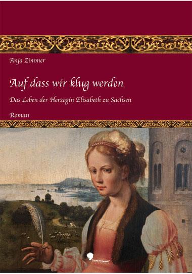 Anja Zimmer Auf dass wir klug werden Das Leben der Herzogin Elisabeth zu Sachsen Teil 1