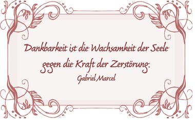 Dankbarkeit ist die Wachsamkeit der Seele gegen die Kraft der Zerstörung. Gabriel Marcel