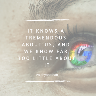 Zitat Google: It knows a tremendous about us, and we know far too little about it.