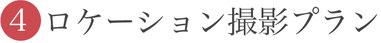 【④ロケーション撮影プラン】