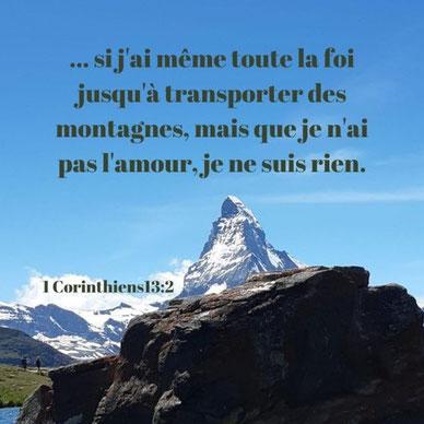 1 Corinthiens 13:2 : « Si j'ai le don de prophétie, la compréhension de tous les mystères et toute la connaissance, si j'ai même toute la foi jusqu'à transporter des montagnes, mais que je n'ai pas l'amour, je ne suis rien. »