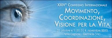 "24ème Congrès International de Vision Holistique  ""Movimento, Coordinazione, Visione per la Vita""  ""Mouvement, coordination et vision pour toujours""  Gazzada, Italy - 31 Octobre – 4 Novembre 2013"