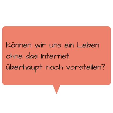 können wir uns ein Leben ohne das Internet überhaupt noch vorstellen?