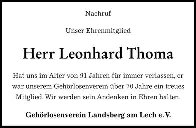 """Leonhard  Thoma, beim  Gehörlosenverein  Landsberg e.V. besser bekannt  als """"Leo""""  ist  unserem  Verein 1951- also im  jungen  Alter von 21 Jahren- beigetreten und hat  somit seinem Verein über 70 Jahre  die  Treue gehalten. Dank Leo konnte unser Verein seine Chronik vervollständigen.  Leo wusste alle Namen und Amtszeiten aus  der der Zeit bevor Baur Karl 1975  Vorsitzender des Vereins  wurde. Sein Gedächtnis war wie  ein geschriebenes  Buch. Er kannte fast  jedes Detail des  Vereins. Leo versäumte viele Jahre  keine Versammlung und später keiner der Familientage im neuen  Vereinsheim in Kaufering. Erst das  hohe Alter und die  immer mehr nachlassende  Sehkraft hat ihn gezwungen darauf zu verzichten. Auch bei  unseren Ausflügen und größeren Reisen war er meistens dabei. Besonders unsere  große Italienreise, mit  Höhepunkten Rom  und Vatikan, hatte ihm damals sehr gefallen . Wir werden es auch  Leo zu verdanken haben, dass wir beim Bau unseres Vereinsheims in Kaufering von seiner Familie die  großherzige Spende von Baumaterial für unser Lager und die Werkstatthütte  erhalten haben. Bei  unseren Mitgliedern war Leo sehr geachtet  und beliebt. Wir werden die Erinnerung an Leo in Ehren halten. Möge er in Frieden ruhen!"""