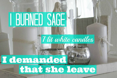 I burned sage, I lit white candles, I demanded that she leave