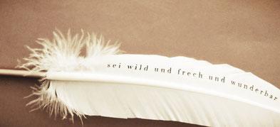 Schreibfeder - Sei wild und frech und wunderbar