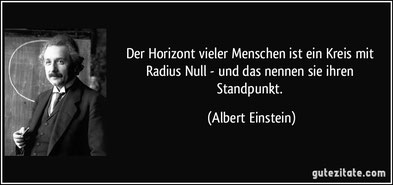 """""""Der Horizont vieler Menschen ist ein Kreis mit Radius Null - und das nennen sie ihren Standpunkt. (Albert Einstein)"""