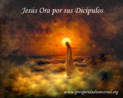 DIOS TE HABLA HOY, MENSAJES DE DIOS - JESÚS ORA POR SUS DICÍPULOS - PROSPERIDAD UNIVERSAL - WWW.PROSPERIDADUNIVERSAL.ORG