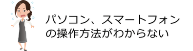 島根県松江市 パソコンICT救援隊 ご依頼が多いパソコン・スマートフォントラブル パソコン、スマートフォンの操作方法がわからない