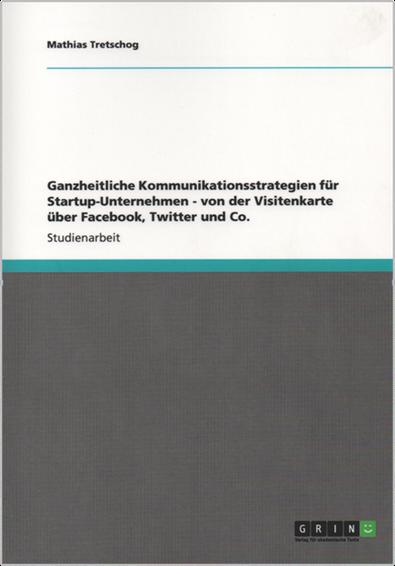 Ganzheitliche Kommunikationsstrategien für Startup-Unternehmen - von der Visitenkarte über Facebook, Twitter und Co.
