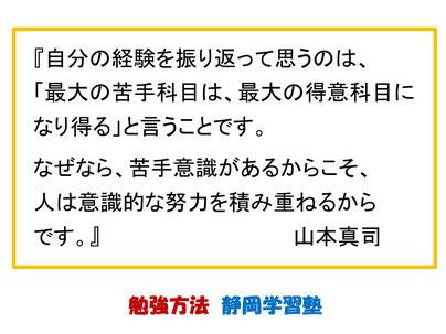 【勉強方法】経営コンサルタントの山本真司さんの名言です。信じられないという反応の生徒さんが多いのですが、苦手克服の努力をしっかりやれば、結果としてそれが最大の得意科目になることは、本当にあり得ることです。 静岡学習塾