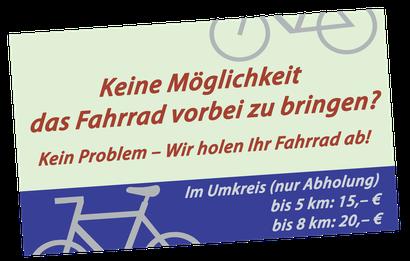 Keine Möglichkeit das Fahrrad vorbei zu bringen? Kein Problem – Wir holen Ihr Fahrrad ab! Im Umkreis (nur Abholung) bis 2 km: 8,– € ab 2 km: 15,– €
