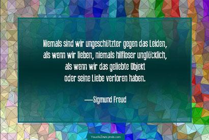 Niemals sind wir ungeschützter gegen das Leiden, als wenn wir lieben, niemals hilfloser ungücklich, als wenn wir das geliebte Objekt oder seine Liebe verloren haben, Sigmund Freud, visuelle zitate, grafik design, karten, poster, weisheiten