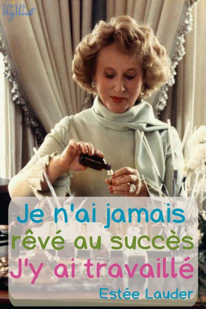 """""""Je n'ai jamais rêvé au succès. J'y ai travaillé."""" Estée Lauder"""