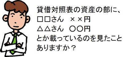貸借対照表の資産の部に、□□さん ××円 △△さん ○○円 とか載っているのを見たことありますか?