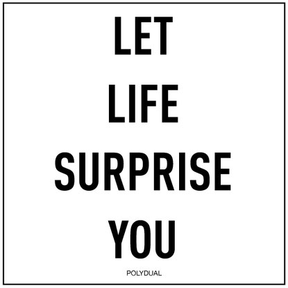 ZITAT: Let Life surprise you. Von Polydual