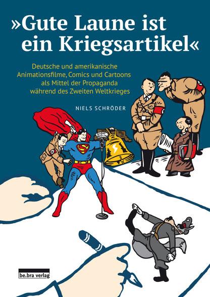 """""""Gute Laune ist ein Kriegsartikel"""" - Deutsche und amerikanische Animationsfilme, Comics und Cartoons als Mittel der Propaganda während des Zweiten Weltkrieges. be.bra Verlag 2019."""