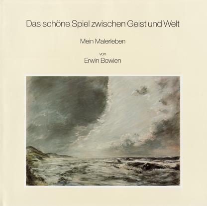 Erwin Bowien, mein Malerleben - Das schöne Spiel zwischen Geist und Welt