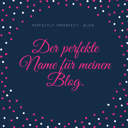 Der perfekte Name für meinen Blog. Perfectly Imperfect - Blog