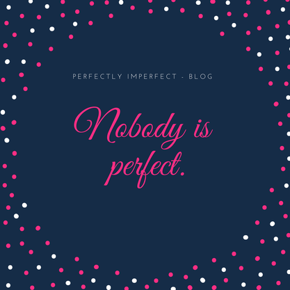 Nobody is perfect. Perfectly Imperfect - Blog
