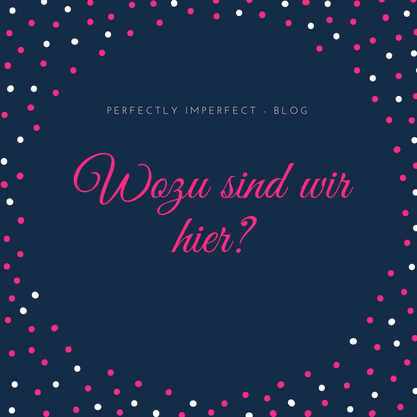 Wozu sind wir hier? Perfectly Imperfect - Blog