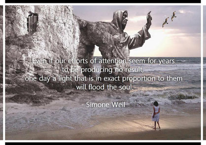 Even if our efforts of attention seem for years to be producing no result, one day a light that is in exact proportion to them will flood the soul. Simone Weil