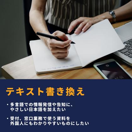 テキスト書き換え 多言語での情報発信や告知に、やさしい日本語を加えたい 受付、窓口業務で使う資料を外国人にもわかりやすいものにしたい
