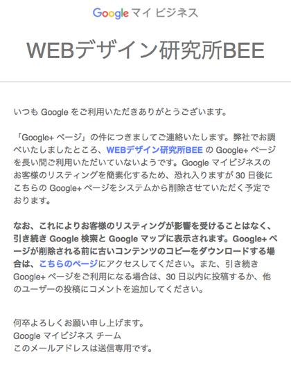 いつも Google をご利用いただきありがとうございます。  「Google+ ページ」の件につきましてご連絡いたします。弊社でお調べいたしましたところ、WEBデザイン研究所BEE の Google+ ページを長い間ご利用いただいていないようです。Google マイビジネスのお客様のリスティングを簡素化するため、恐れ入りますが 30 日後にこちらの Google+ ページをシステムから削除させていただく予定でおります。  なお、これによりお客様のリスティングが影響を受けることはなく、引き続き Goog
