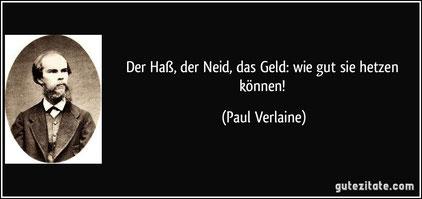 """""""Der Haß, der Neid, das Geld_ wie gut sie hetzen können!"""" - Paul Verlaine"""