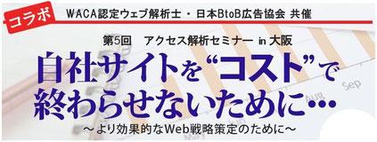 """WACA認定ウェブ解析士・日本BtoB広告協会共催 第5回アクセス解析セミナーin大阪 自社サイトを""""コスト""""で終わらせないために~より効果的なWeb戦略策定のために~"""