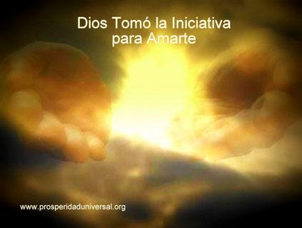 DIOS TE HABLA HOY - MENSAJES DE DIOS- DIOS TOMÓ LA INICIATIVA PARA AMARTE- PROSPERIDAD UNIVERSAL - www.prosperidaduniversal.org